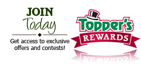 Topper's Rewards - Join today and get access to explsuvie offers and contests.